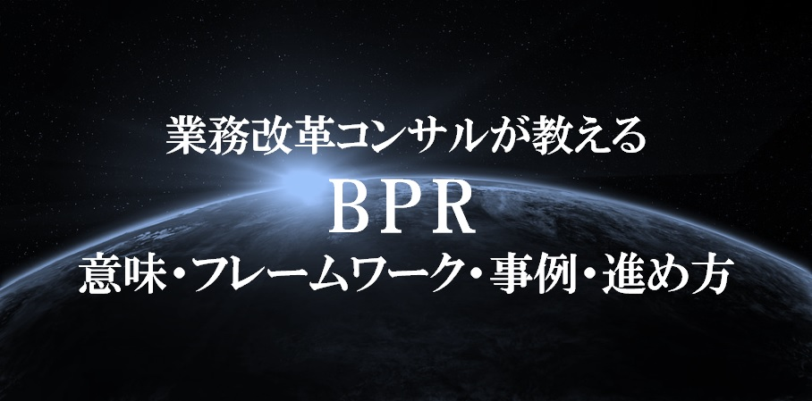 【業務改革コンサルが教える】BPR(ビジネスプロセスリエンジニアリング)の意味・フレームワーク・事例・進め方