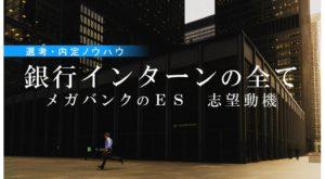 【銀行インターンの全て】メガバンクのES・志望動機 選考・内定ノウハウ