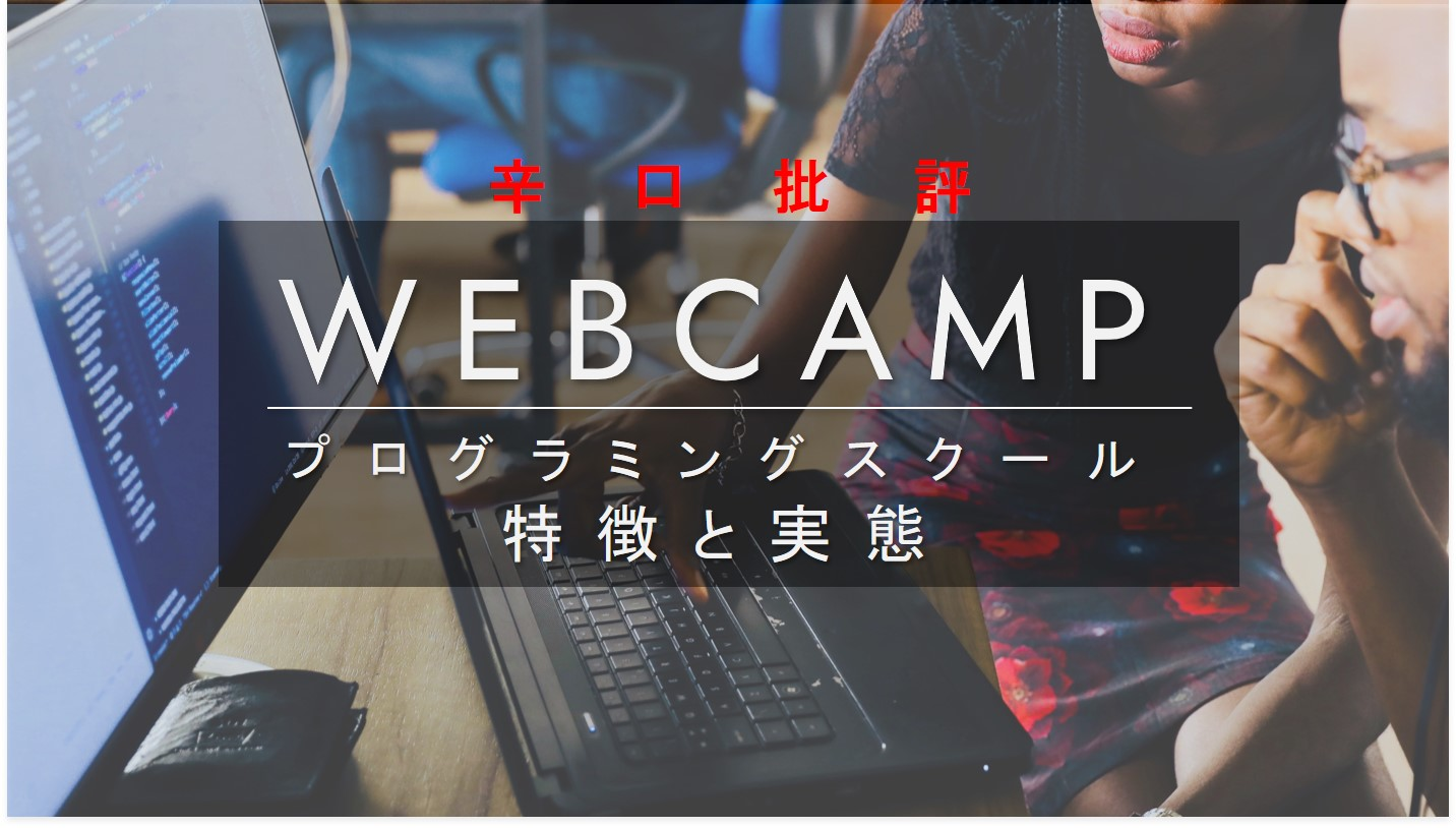【評判辛口】WEBCAMPプログラミングスクールの特徴・口コミと実態