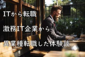 【IT業界から転職したい】激務IT企業から異業種転換する方法と転職体験談
