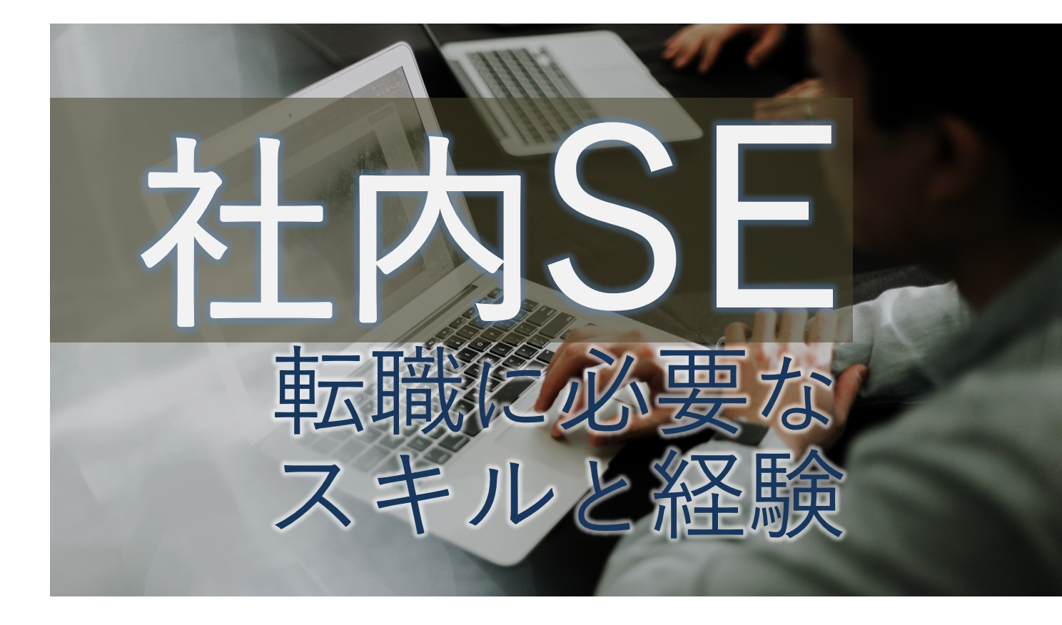 【失敗しない】社内SE転職に必要な経験とスキルを現役SEが解説
