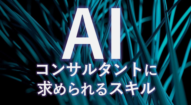 【ビジネスが変わる】AI活用で求められるコンサルタントのスキルとは